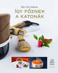 Őszy-Tóth Gábriel: Így főznek a katonák -  (Könyv)