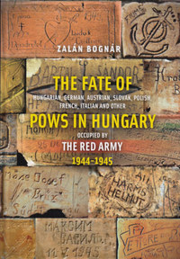 Bognár Zalán: The Fate of Hungarian, German, Austrian, Slovak, Polish, French, Italian and Other Pows in Hungary Occupied by the Red Army 1944-1945 -  (Könyv)