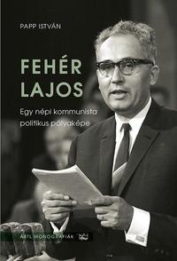 Papp István: Fehér Lajos - Egy népi kommunista politikus pályaképe -  (Könyv)