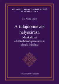 Cs. Nagy Lajos (Szerk.): A tulajdonnevek helyesírása - Munkafüzet a különböző típusú nevek, címek írásához -  (Könyv)
