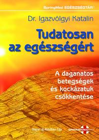 Dr. Igazvölgyi Katalin: Tudatosan az egészségért - A daganatos betegségek és kockázatuk csökkentése -  (Könyv)