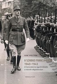 Bene Krisztián: A szabad francia erők 1940-1943 - A francia katonai együttműködés a második világháborúban -  (Könyv)