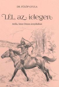 Dr. Fülöp Gyula: Lél, az idegen - Atilla, Isten Ostora árnyékában -  (Könyv)