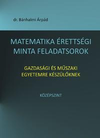 Bánhalmi Árpád: Matematika érettségi minta feladatsorok gazdasági és műszaki egyetemre készülőknek - Középszint -  (Könyv)