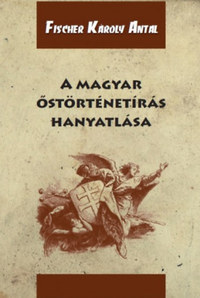 Fischer Károly Antal: A magyar őstörténetírás hanyatlása -  (Könyv)