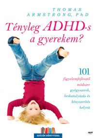 Thomas Armstrong: Tényleg ADHD-s a gyerekem? - 101 figyelemfejlesztő módszer gyógyszerek beskatulyázás és kényszerítés helyett -  (Könyv)