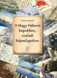 Katona József: A Nagy Háború képekben, családi képeslapokon -  (Könyv)
