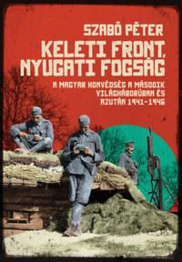 Szabó Péter: Keleti front, nyugati fogság - A magyar honvédség a második világháborúban és azután, 1941-1946 -  (Könyv)