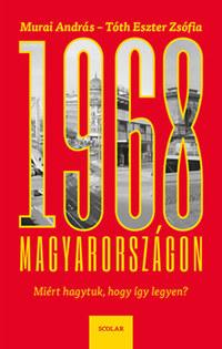 Murai András, Tóth Eszter Zsófia: 1968 Magyarországon - Miért hagytuk, hogy így legyen? -  (Könyv)