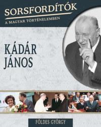 Földes György: Sorsfordítók a magyar történelemben - Kádár János -  (Könyv)