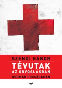 Szendi Gábor: Tévutak az orvoslásban - Dogmák fogságában -  (Könyv)
