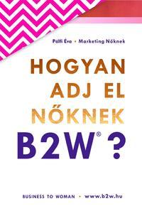Pálfi Éva: Hogyan adj el nőknek B2W? -  (Könyv)