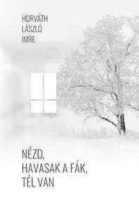 Horváth László Imre: Nézd, havasak a fák, tél van -  (Könyv)