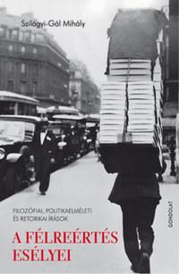 Szilágyi-Gál Mihály: A félreértés esélyei - Filozófiai, politikaelméleti és retorikai írások -  (Könyv)