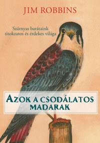 Jim Robbins: Azok a csodálatos madarak - Szárnyas barátaink titkozatos és érdekes világa -  (Könyv)