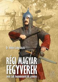 Hidán Csaba László: Régi magyar fegyverek - Nem csak hagyományőrzők számára -  (Könyv)