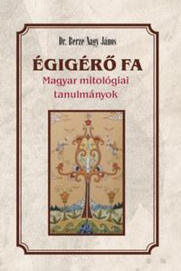 Berze Nagy János: Égigérő fa - Magyar mitológiai tanulmányok -  (Könyv)