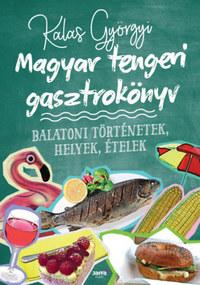 Kalas Györgyi: Magyar tengeri gasztrokönyv - Balatoni történetek, helyek, ételek -  (Könyv)