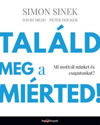 Simon Sinek, David Mead, Peter Docker: Találd meg a miérted! - Mi motivál minket és csapatunkat? -  (Könyv)