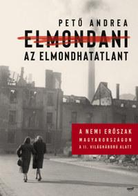 Pető Andrea: Elmondani az elmondhatatlant - A nemi erőszak Magyarországon a II. világháború alatt -  (Könyv)