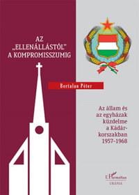 """Bertalan Péter: Az """"ellenállástól"""" a kompromisszumig - Az állam és az egyházak küzdelme a Kádár-korszakban 1957-1968 -  (Könyv)"""