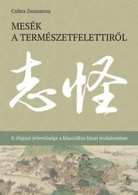 Csibra Zsuzsanna: Mesék a természetfelettiről - A zhiguai jelentősége a klasszikus kínai irodalomban -  (Könyv)