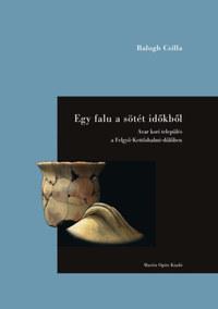 Balogh Csilla: Egy falu a sötét időkből - Avar kori település a Felgyő-Kettőshalmi-dűlőben -  (Könyv)