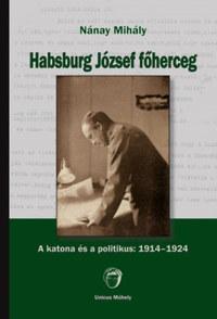 Nánay Mihály: Habsburg József főherceg - A katona és a politikus: 1914-1924 -  (Könyv)