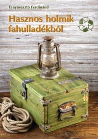 Fanyúvasztó Ferdinánd: Hasznos holmik fahulladékból - Kreatív újrahasznosítás kicsiknek és nagyoknak -  (Könyv)