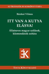 Bárdosi Vilmos (Szerk.): Itt van a kutya elásva! - Állatneves magyar szólások, közmondások szótára -  (Könyv)