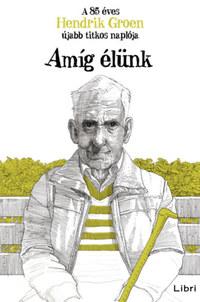 Hendrik Groen: Amíg élünk - A 85 éves Hendrik Groen újabb titkos naplója -  (Könyv)