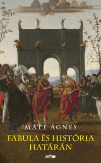 Máté Ágnes: Fabula és história határán -  (Könyv)