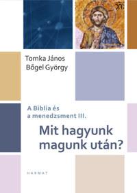 Bőgel György, Tomka János: Mit hagyunk magunk után? - A Biblia és a menedzsment III. -  (Könyv)