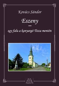 Kovács Sándor: Eszeny - egy falu a kanyargó Tisza mentén -  (Könyv)