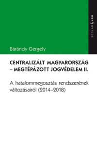 Bárándy Gergely: Centralizált Magyarország - Megtépázott jogvédelem II. - A hatalommegosztás rendszerének változásairól (2014-2018) -  (Könyv)
