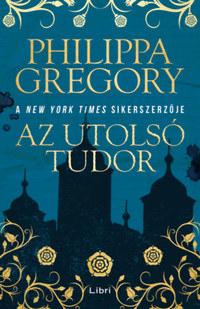 Philippa Gregory: Az utolsó Tudor -  (Könyv)