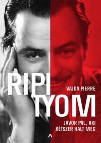 Vajda Pierre: Ripityom - Jávor Pál, aki kétszer halt meg -  (Könyv)