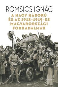 Romsics Ignác: A Nagy Háború és az 1918-1919-es magyarországi forradalmak -  (Könyv)