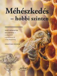 Sebastian Spiewok: Méhészkedés - hobbi szinten - Saját méhkaptár kialakítása - a telepítsétől a gondozáson át a méz kinyeréséig -  (Könyv)