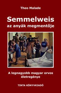 Theo Malade: Semmelweis, az anyák megmentője - A legnagyobb magyar orvos életregénye -  (Könyv)