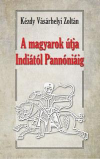 Dr. Kézdy Vásárhelyi Zoltán: A magyarok útja Indiától Pannóniáig - Magyar őstörténeti tanulmány -  (Könyv)