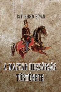 Bati Berkó István: A magyar huszárság története -  (Könyv)