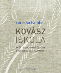 Vanessa Kimbell: Kovásziskola - Miért és hogyan süssünk egészségbarát kenyeret -  (Könyv)