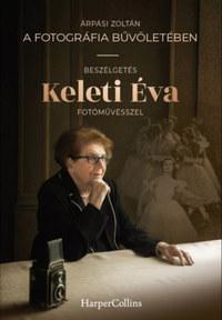 Árpási Zoltán: A fotográfia bűvöletében - Beszélgetés Keleti Éva fotóművésszel -  (Könyv)
