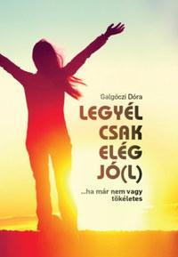 Galgóczi Dóra: Legyél csak elég jó(l) - ...ha már nem vagy tökéletes -  (Könyv)