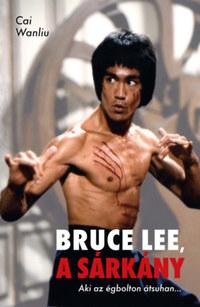 Cai Wanliu: Bruce Lee, a sárkány - Aki az égbolton átsuhan... -  (Könyv)