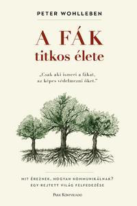 Peter Wohlleben: A fák titkos élete - Mit éreznek, hogyan kommunikálnak? Egy rejtett világ felfedezése -  (Könyv)