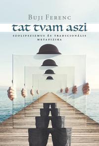 Buji Ferenc: Tat tvam aszi - Szolipszizmus és tradicionális metafizika -  (Könyv)