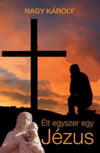 Nagy Károly: Élt egyszer egy Jézus - Kirándulás a zsidó-keresztény ókorba -  (Könyv)