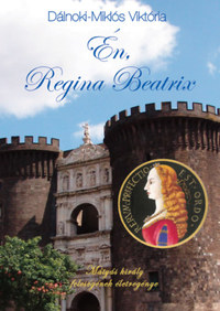 Dálnoki-Miklós Viktória: Én, Regina Beatrix - Mátyás király feleségének életregénye -  (Könyv)